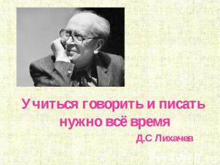 Учиться говорить и писать нужно всё время Д.С Лихачев