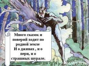 Много сказок и поверий ходит по родной земле И о джинах , и о пери, и о страшных