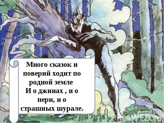 Много сказок и поверий ходит по родной земле И о джинах , и о пери, и о страшных шурале.