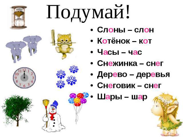 Подумай! Слоны – слонКотёнок – котЧасы – часСнежинка – снегДерево – деревьяСнеговик – снегШары – шар
