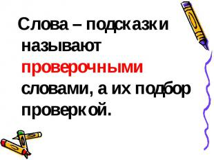 Слова – подсказки называют проверочными словами, а их подбор проверкой.