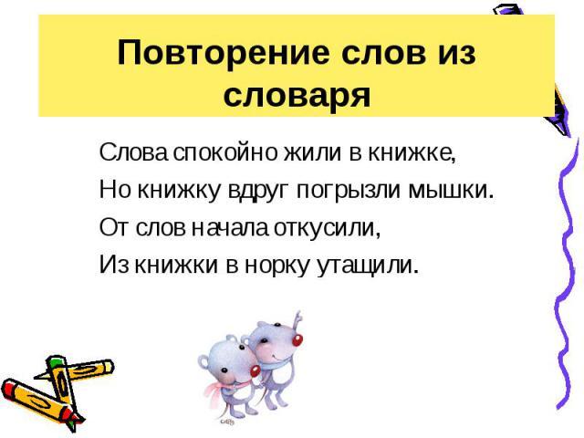 Повторение слов из словаря Слова спокойно жили в книжке,Но книжку вдруг погрызли мышки.От слов начала откусили,Из книжки в норку утащили.