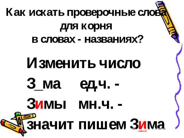 Как искать проверочные слова для корня в словах - названиях? Изменить числоЗ_ма ед.ч. -Зимы мн.ч. - значит пишем Зима