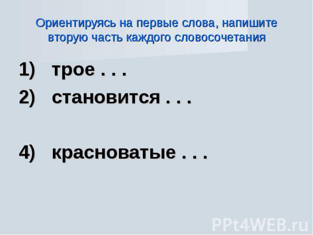 Ориентируясь на первые слова, напишите вторую часть каждого словосочетания 1) трое . . .2) становится . . .4) красноватые . . .
