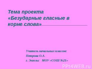 Тема проекта«Безударные гласные в корне слова» Учитель начальных классов:Петрова