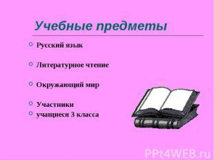 Учебные предметы Русский языкЛитературное чтениеОкружающий мирУчастники учащиеся
