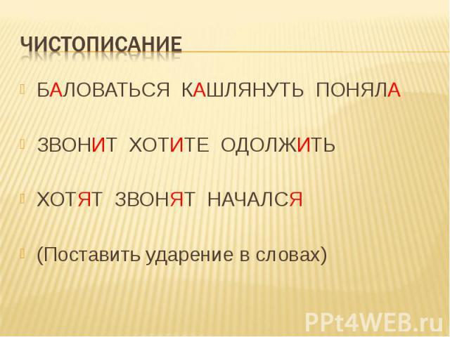Чистописание БАЛОВАТЬСЯ КАШЛЯНУТЬ ПОНЯЛАЗВОНИТ ХОТИТЕ ОДОЛЖИТЬХОТЯТ ЗВОНЯТ НАЧАЛСЯ(Поставить ударение в словах)