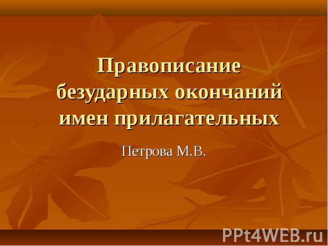 Правописание безударных окончаний имен прилагательных Петрова М.В.