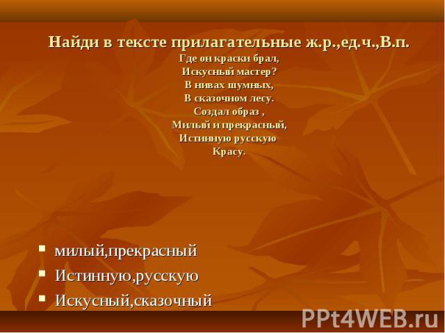 Найди в тексте прилагательные ж.р.,ед.ч.,В.п.Где он краски брал,Искусный мастер?В нивах шумных,В сказочном лесу.Создал образ ,Милый и прекрасный,Истинную русскую Красу. милый,прекрасныйИстинную,русскуюИскусный,сказочный
