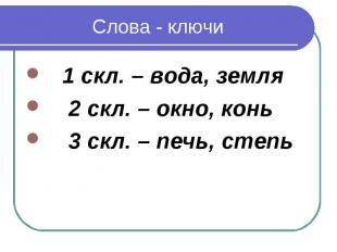 Слова - ключи 1 скл. – вода, земля 2 скл. – окно, конь 3 скл. – печь, степь