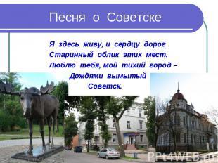 Песня о Советске Я здесь живу, и сердцу дорог Старинный облик этих мест. Люблю т