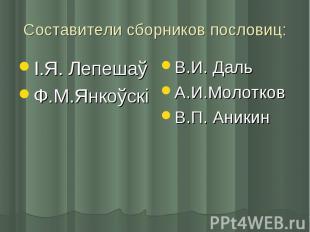 Составители сборников пословиц: І.Я. ЛепешаўФ.М.ЯнкоўскіВ.И. ДальА.И.МолотковВ.П