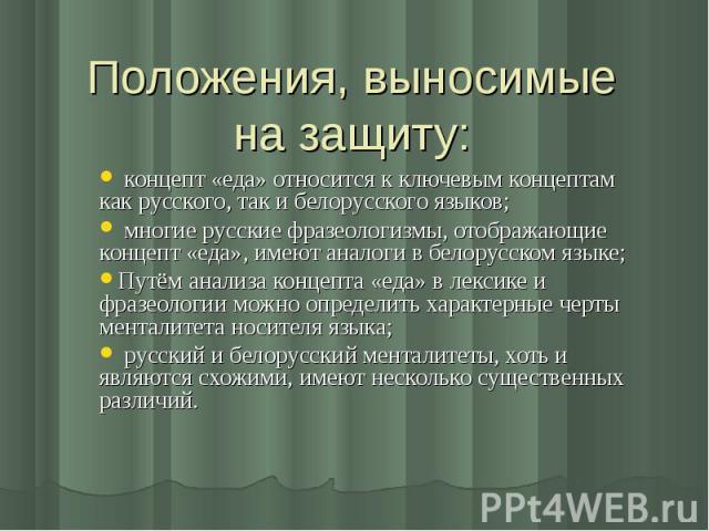Положения, выносимые на защиту: концепт «еда» относится к ключевым концептам как русского, так и белорусского языков; многие русские фразеологизмы, отображающие концепт «еда», имеют аналоги в белорусском языке;Путём анализа концепта «еда» в лексике …