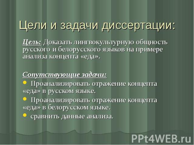 Цели и задачи диссертации: Цель: Доказать лингвокультурную общность русского и белорусского языков на примере анализа концепта «еда».Сопутствующие задачи: Проанализировать отражение концепта «еда» в русском языке. Проанализировать отражение концепта…