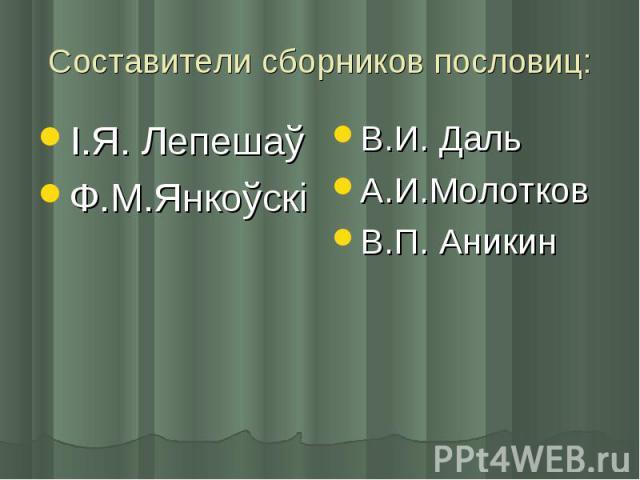 Составители сборников пословиц: І.Я. ЛепешаўФ.М.ЯнкоўскіВ.И. ДальА.И.МолотковВ.П. Аникин