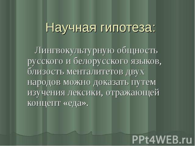 Научная гипотеза: Лингвокультурную общность русского и белорусского языков, близость менталитетов двух народов можно доказать путем изучения лексики, отражающей концепт «еда».