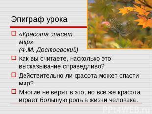 Эпиграф урока «Красота спасет мир» (Ф.М. Достоевский)Как вы считаете, насколько