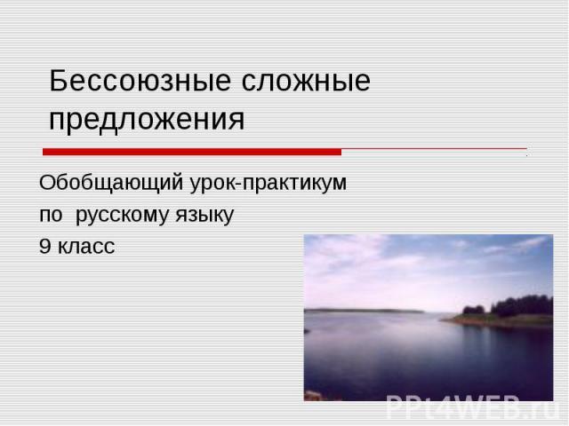 Бессоюзные сложные предложения Обобщающий урок-практикумпо русскому языку9 класс