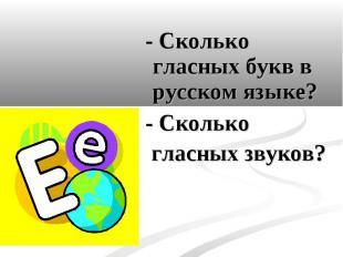 - Сколько гласных букв в русском языке? - Сколько гласных звуков?