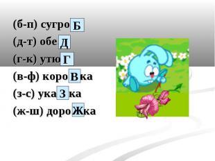 (б-п) сугро… (д-т) обе… (г-к) утю… (в-ф) коро…ка (з-с) ука…ка (ж-ш) доро…ка
