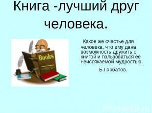 Книга -лучший друг человека. Какое же счастье для человека, что ему дана возможн