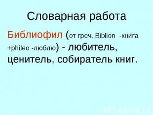 Словарная работа Библиофил (от греч. Biblion -книга +phileo -люблю) - любитель,