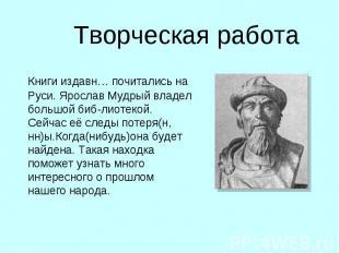 Творческая работа Книги издавн… почитались на Руси. Ярослав Мудрый владел большо