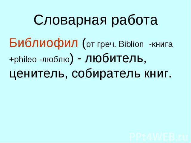 Словарная работа Библиофил (от греч. Biblion -книга +phileo -люблю) - любитель, ценитель, собиратель книг.