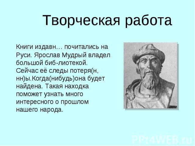 Творческая работа Книги издавн… почитались на Руси. Ярослав Мудрый владел большой биб-лиотекой. Сейчас её следы потеря(н, нн)ы.Когда(нибудь)она будет найдена. Такая находка поможет узнать много интересного о прошлом нашего народа.