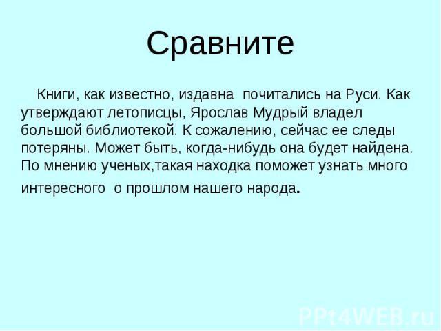Сравните Книги, как известно, издавна почитались на Руси. Как утверждают летописцы, Ярослав Мудрый владел большой библиотекой. К сожалению, сейчас ее следы потеряны. Может быть, когда-нибудь она будет найдена. По мнению ученых,такая находка поможет …