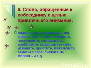 6. Слова, обращенные к собеседнику с целью привлечь его внимание. видишь (ли), п