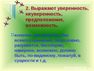 2. Выражают уверенность, неуверенность, предположение, возможность. конечно, нес