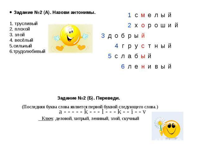 Задание №2 (A). Назови антонимы. 1. трусливый2. плохой3. злой4. весёлый5.сильный6.трудолюбивый Задание №2 (Б). Переведи. (Последняя буква слова является первой буквой следующего слова.) a - - - - - k - - - l - - - k - - i - - v Ключ: деловой, хитрый…