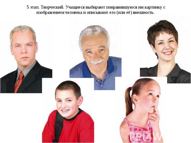 5 этап. Творческий. Учащиеся выбирают понравившуюся им картинку с изображением человека и описывают его (или её) внешность.