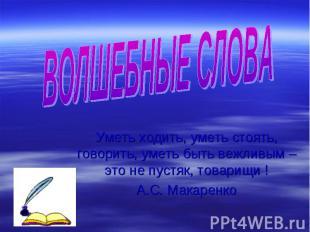 ВОЛШЕБНЫЕ СЛОВА Уметь ходить, уметь стоять, говорить, уметь быть вежливым – это