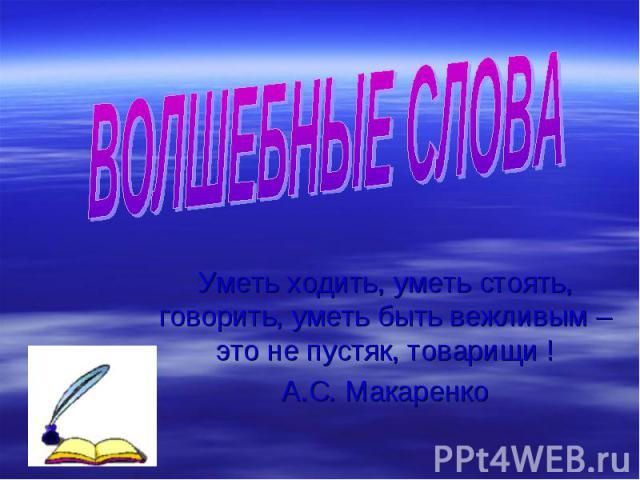 ВОЛШЕБНЫЕ СЛОВА Уметь ходить, уметь стоять, говорить, уметь быть вежливым – это не пустяк, товарищи !А.С. Макаренко
