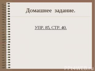 Домашнее задание. УПР. 85, СТР. 40.