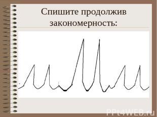 Спишите продолжив закономерность: