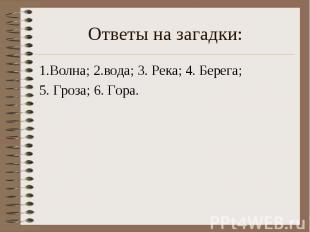 Ответы на загадки: 1.Волна; 2.вода; 3. Река; 4. Берега; 5. Гроза; 6. Гора.