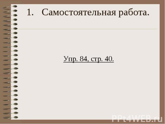 Самостоятельная работа. Упр. 84, стр. 40.