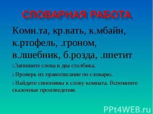 Словарная работа Комн.та, кр.вать, к.мбайн, к.ртофель, .гроном, в.лшебник, б.роз