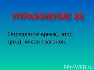 Упражнение 88 Определите время, лицо (род), число глаголов.
