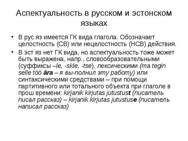 Аспектуальность в русском и эстонском языках В рус яз имеется ГК вида глагола. Обозначает целостность (СВ) или нецелостность (НСВ) действия.В эст яз нет ГК вида, но аспектуальность тоже может быть выражена, напр., словообразовательными (суффиксы –le…