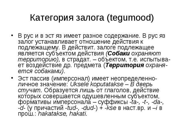 Категория залога (tegumood) В рус и в эст яз имеет разное содержание. В рус яз залог устанавливает отношение действия к подлежащему. В действит. залоге подлежащее является субъектом действия (Собаки охраняют территорию), в страдат. – объектом, т.е. …