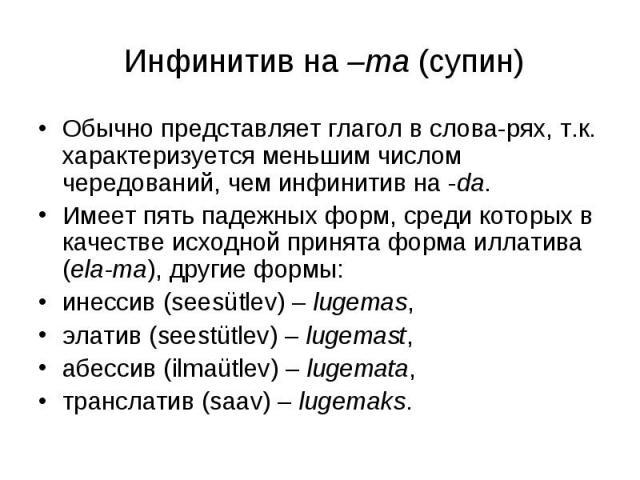 Инфинитив на –ma (супин) Обычно представляет глагол в слова-рях, т.к. характеризуется меньшим числом чередований, чем инфинитив на -da. Имеет пять падежных форм, среди которых в качестве исходной принята форма иллатива (ela-ma), другие формы:инессив…