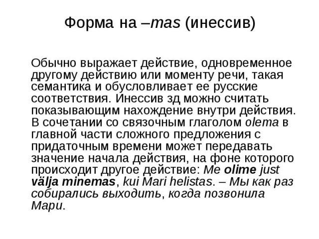 Форма на –mas (инессив) Обычно выражает действие, одновременное другому действию или моменту речи, такая семантика и обусловливает ее русские соответствия. Инессив зд можно считать показывающим нахождение внутри действия. В сочетании со связочным гл…