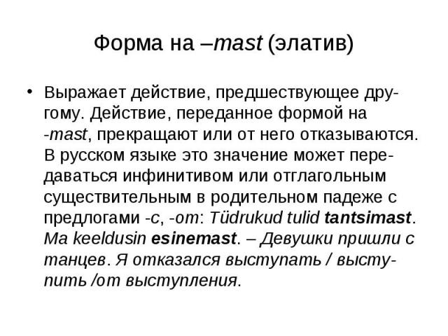Форма на –mast (элатив) Выражает действие, предшествующее дру-гому. Действие, переданное формой на -mast, прекращают или от него отказываются. В русском языке это значение может пере-даваться инфинитивом или отглагольным существительным в родительно…
