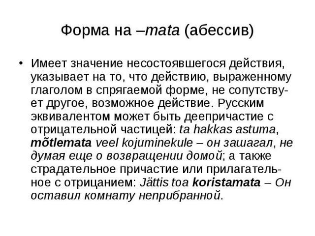 Форма на –mata (абессив) Имеет значение несостоявшегося действия, указывает на то, что действию, выраженному глаголом в спрягаемой форме, не сопутству-ет другое, возможное действие. Русским эквивалентом может быть деепричастие с отрицательной частиц…
