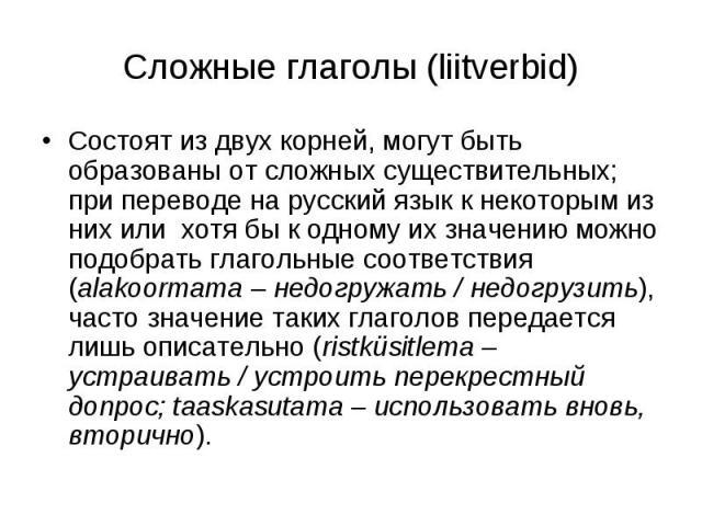 Сложные глаголы (liitverbid) Состоят из двух корней, могут быть образованы от сложных существительных; при переводе на русский язык к некоторым из них или хотя бы к одному их значению можно подобрать глагольные соответствия (alakoormama – недогружат…