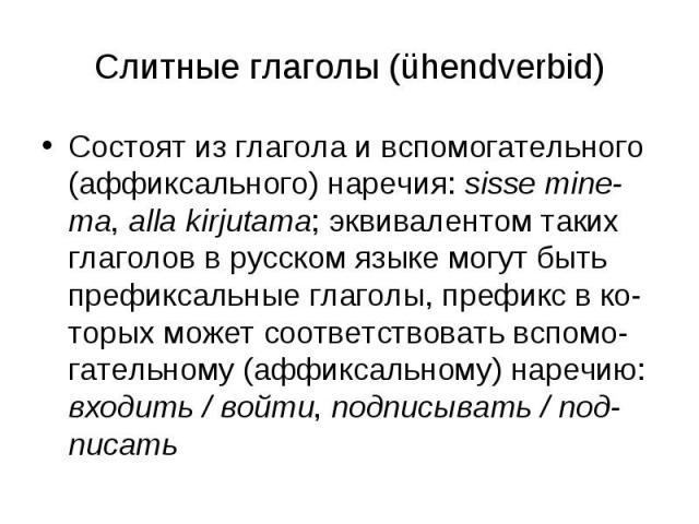 Слитные глаголы (ühendverbid) Состоят из глагола и вспомогательного (аффиксального) наречия: sisse mine-ma, alla kirjutama; эквивалентом таких глаголов в русском языке могут быть префиксальные глаголы, префикс в ко-торых может соответствовать вспомо…